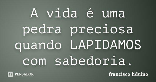 A vida é uma pedra preciosa quando LAPIDAMOS com sabedoria.... Frase de Francisco liduino.