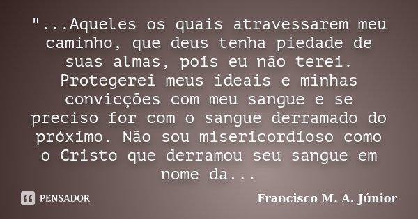 """""""...Aqueles os quais atravessarem meu caminho, que deus tenha piedade de suas almas, pois eu não terei. Protegerei meus ideais e minhas convicções com meu ... Frase de Francisco M. A. Júnior."""