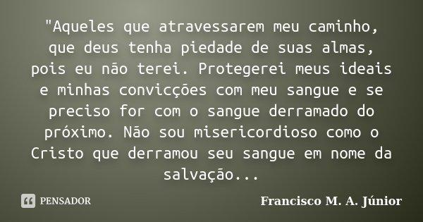 """""""Aqueles que atravessarem meu caminho, que deus tenha piedade de suas almas, pois eu não terei. Protegerei meus ideais e minhas convicções com meu sangue e... Frase de Francisco M. A Júnior."""
