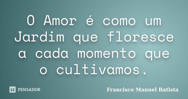 O Amor é como um Jardim que floresce a cada momento que o cultivamos.... Frase de Francisco Manuel Batista.