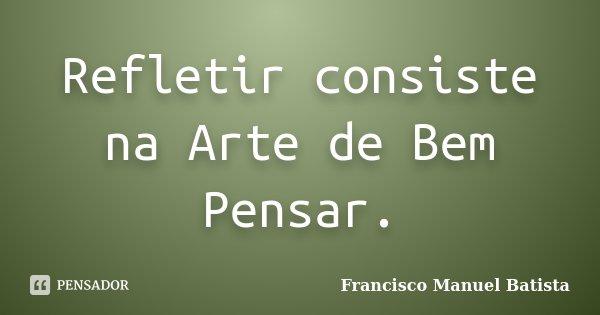 Refletir consiste na Arte de Bem Pensar.... Frase de Francisco Manuel Batista.