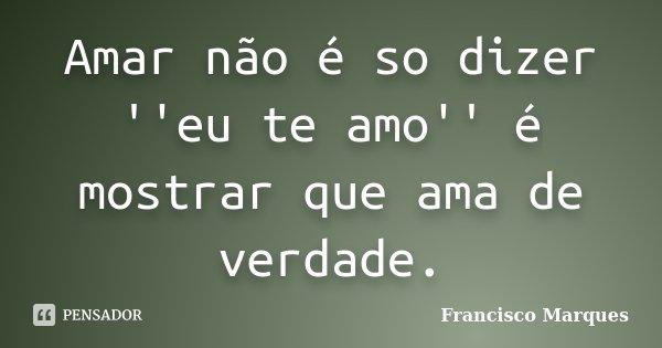 Amar não é so dizer ''eu te amo'' é mostrar que ama de verdade.... Frase de Francisco Marques.