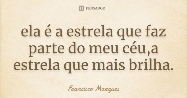 ela é a estrela que faz parte do meu céu,a estrela que mais brilha.... Frase de Francisco Marques.