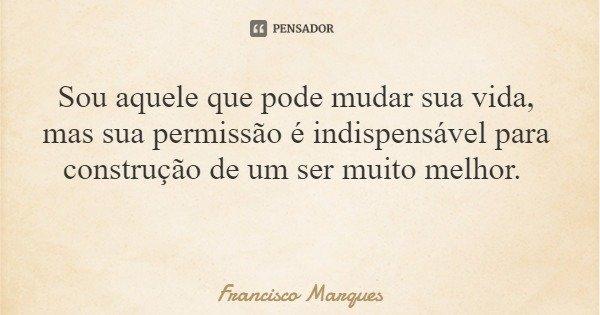Sou aquele que pode mudar sua vida, mas sua permissão é indispensável para construção de um ser muito melhor.... Frase de Francisco Marques.
