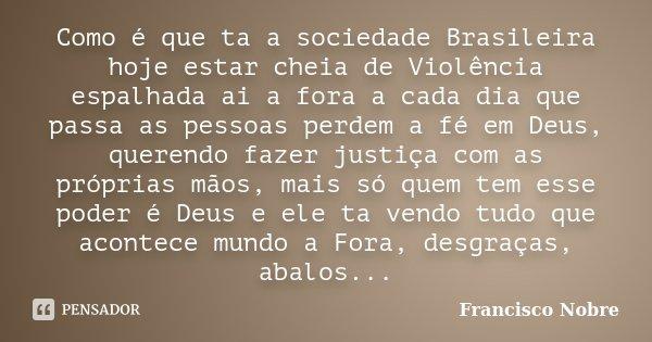 Como é que ta a sociedade Brasileira hoje estar cheia de Violência espalhada ai a fora a cada dia que passa as pessoas perdem a fé em Deus, querendo fazer justi... Frase de Francisco Nobre.
