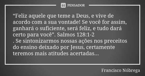 """""""Feliz aquele que teme a Deus, e vive de acordo com a sua vontade! Se você for assim, ganhará o suficiente, será feliz, e tudo dará certo para você"""". Salmos 128... Frase de francisco nóbrega."""