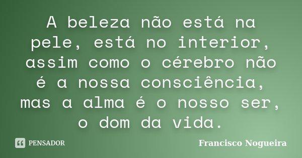A beleza não está na pele, está no interior, assim como o cérebro não é a nossa consciência, mas a alma é o nosso ser, o dom da vida.... Frase de Francisco Nogueira.