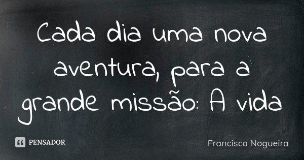 Cada dia uma nova aventura, para a grande missão: A vida... Frase de Francisco Nogueira.