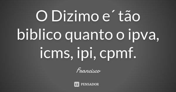 O Dizimo e´ tão biblico quanto o ipva , icms , ipi , cpmf .... Frase de Francisco.