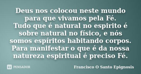 Deus nos colocou neste mundo para que vivamos pela Fé. Tudo que é natural no espirito é sobre natural no físico, e nós somos espíritos habitando corpos. Para ma... Frase de Francisco O Santo Epignosis.