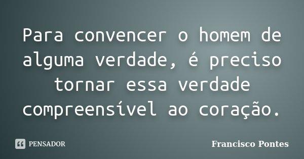Para convencer o homem de alguma verdade, é preciso tornar essa verdade compreensível ao coração.... Frase de Francisco Pontes.