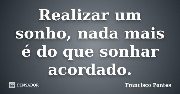 Realizar um sonho, nada mais é do que sonhar acordado.... Frase de Francisco Pontes.