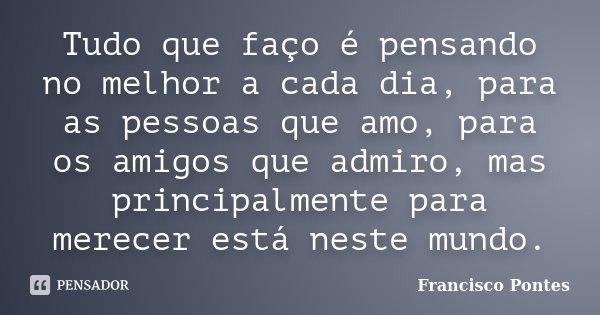 Tudo que faço é pensando no melhor a cada dia, para as pessoas que amo, para os amigos que admiro, mas principalmente para merecer está neste mundo.... Frase de Francisco Pontes.