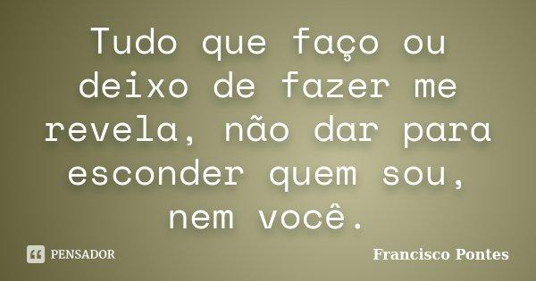 Tudo que faço ou deixo de fazer me revela, não dar para esconder quem sou, nem você.... Frase de Francisco Pontes.