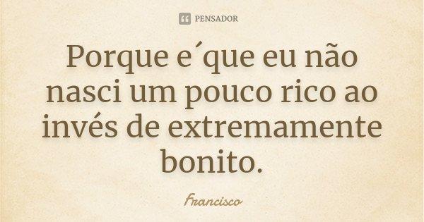 Porque e´que eu não nasci um pouco rico ao invés de extremamente bonito.... Frase de Francisco.