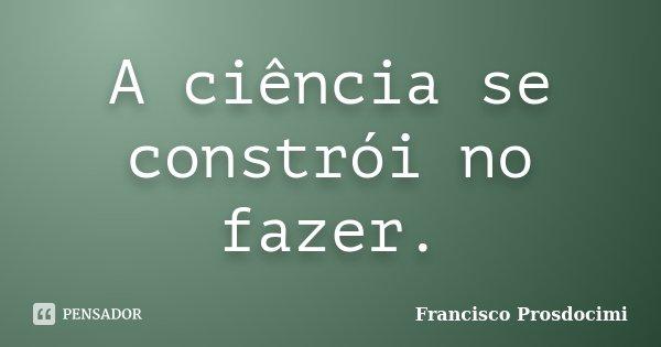 A ciência se constrói no fazer.... Frase de Francisco Prosdocimi.