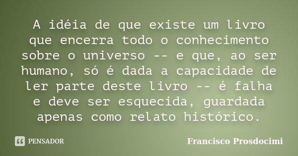 A idéia de que existe um livro que encerra todo o conhecimento sobre o universo -- e que, ao ser humano, só é dada a capacidade de ler parte deste livro -- é fa... Frase de Francisco Prosdocimi.