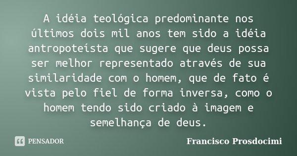 A idéia teológica predominante nos últimos dois mil anos tem sido a idéia antropoteísta que sugere que deus possa ser melhor representado através de sua similar... Frase de Francisco Prosdocimi.
