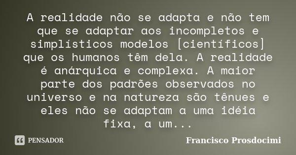 A realidade não se adapta e não tem que se adaptar aos incompletos e simplísticos modelos [científicos] que os humanos têm dela. A realidade é anárquica e compl... Frase de Francisco Prosdocimi.