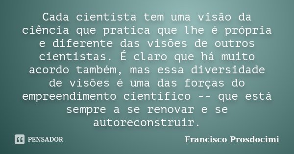Cada cientista tem uma visão da ciência que pratica que lhe é própria e diferente das visões de outros cientistas. É claro que há muito acordo também, mas essa ... Frase de Francisco Prosdocimi.