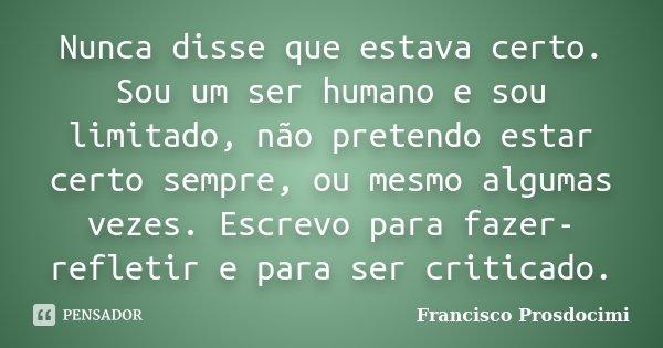 Nunca disse que estava certo. Sou um ser humano e sou limitado, não pretendo estar certo sempre, ou mesmo algumas vezes. Escrevo para fazer-refletir e para ser ... Frase de Francisco Prosdocimi.