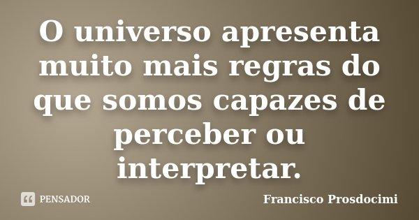 O universo apresenta muito mais regras do que somos capazes de perceber ou interpretar.... Frase de Francisco Prosdocimi.