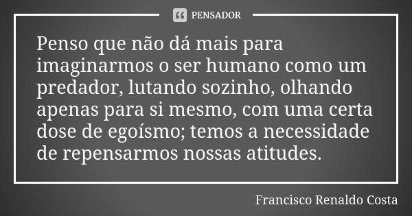 Penso que não dá mais para imaginarmos o ser humano como um predador, lutando sozinho, olhando apenas para si mesmo, com uma certa dose de egoísmo; temos a nece... Frase de Francisco Renaldo Costa.