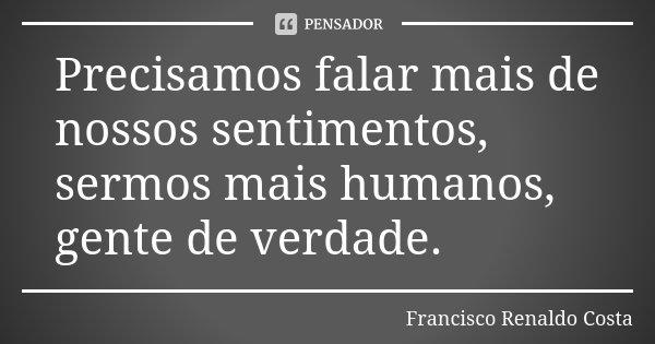 Precisamos falar mais de nossos sentimentos, sermos mais humanos, gente de verdade.... Frase de Francisco Renaldo Costa.