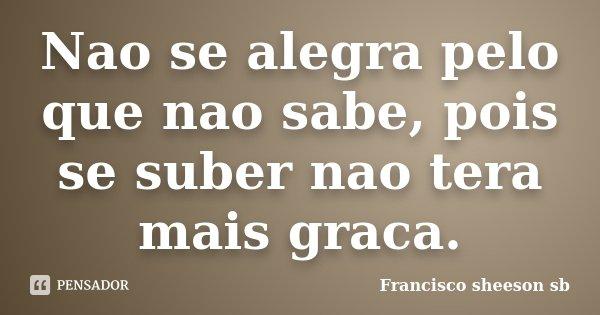 Nao se alegra pelo que nao sabe, pois se suber nao tera mais graca.... Frase de Francisco sheeson sb.