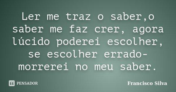 Ler me traz o saber,o saber me faz crer, agora lúcido poderei escolher, se escolher errado- morrerei no meu saber.... Frase de Francisco Silva.