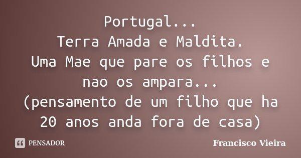 Portugal... Terra Amada e Maldita. Uma Mae que pare os filhos e nao os ampara... (pensamento de um filho que ha 20 anos anda fora de casa)... Frase de Francisco Vieira.