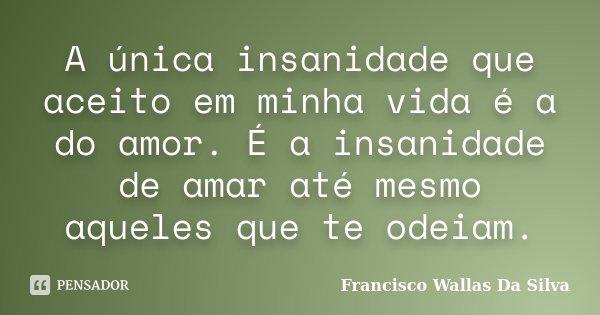 A única insanidade que aceito em minha vida é a do amor. É a insanidade de amar até mesmo aqueles que te odeiam.... Frase de Francisco Wallas Da Silva.