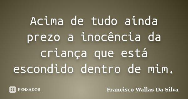 Acima de tudo ainda prezo a inocência da criança que está escondido dentro de mim.... Frase de Francisco Wallas Da Silva.