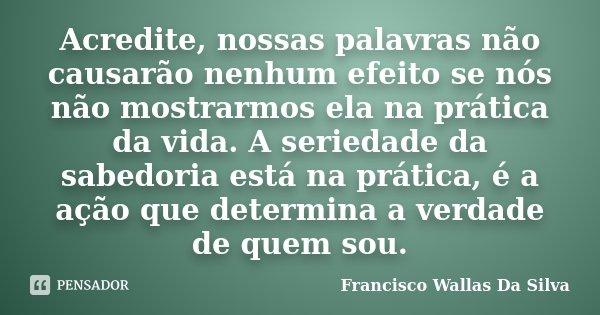 Acredite, nossas palavras não causarão nenhum efeito se nós não mostrarmos ela na prática da vida. A seriedade da sabedoria está na prática, é a ação que determ... Frase de Francisco Wallas Da Silva.