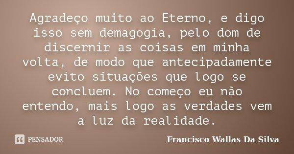 Agradeço muito ao Eterno, e digo isso sem demagogia, pelo dom de discernir as coisas em minha volta, de modo que antecipadamente evito situações que logo se con... Frase de Francisco Wallas Da Silva.