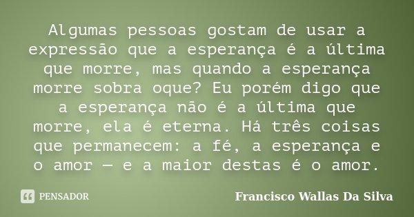 Algumas pessoas gostam de usar a expressão que a esperança é a última que morre, mas quando a esperança morre sobra oque? Eu porém digo que a esperança não é a ... Frase de Francisco Wallas Da Silva.