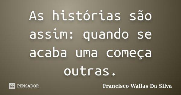 As histórias são assim: quando se acaba uma começa outras.... Frase de Francisco Wallas Da Silva.
