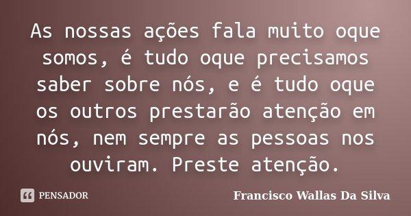 As nossas ações fala muito oque somos, é tudo oque precisamos saber sobre nós, e é tudo oque os outros prestarão atenção em nós, nem sempre as pessoas nos ouvir... Frase de Francisco Wallas Da Silva.