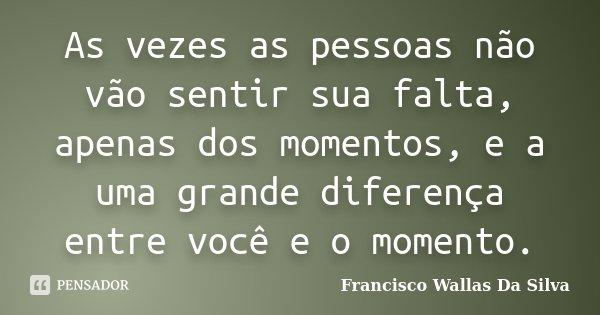 As vezes as pessoas não vão sentir sua falta, apenas dos momentos, e a uma grande diferença entre você e o momento.... Frase de Francisco Wallas Da Silva.