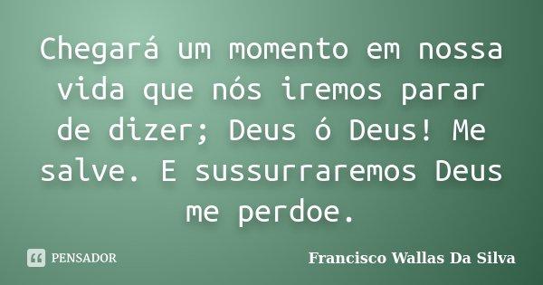 Chegará um momento em nossa vida que nós iremos parar de dizer; Deus ó Deus! Me salve. E sussurraremos Deus me perdoe.... Frase de Francisco Wallas Da Silva.