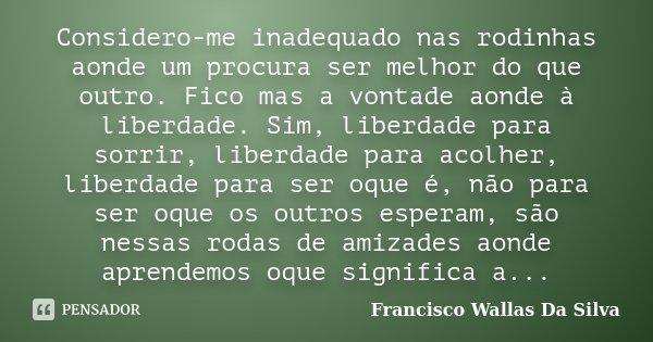 Considero-me inadequado nas rodinhas aonde um procura ser melhor do que outro. Fico mas a vontade aonde à liberdade. Sim, liberdade para sorrir, liberdade para ... Frase de Francisco Wallas Da Silva.