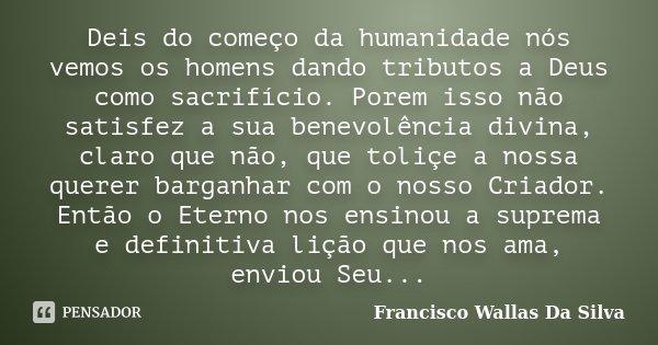 Deis do começo da humanidade nós vemos os homens dando tributos a Deus como sacrifício. Porem isso não satisfez a sua benevolência divina, claro que não, que to... Frase de Francisco Wallas Da Silva.