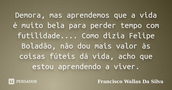 Demora, mas aprendemos que a vida é muito bela para perder tempo com futilidade.... Como dizia Felipe Boladão, não dou mais valor às coisas fúteis dá vida, acho... Frase de Francisco Wallas Da Silva.