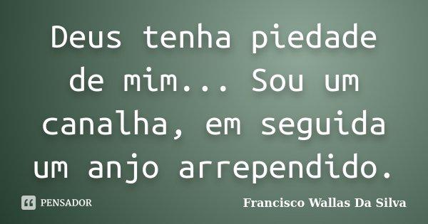 Deus tenha piedade de mim... Sou um canalha, em seguida um anjo arrependido.... Frase de Francisco Wallas Da Silva.