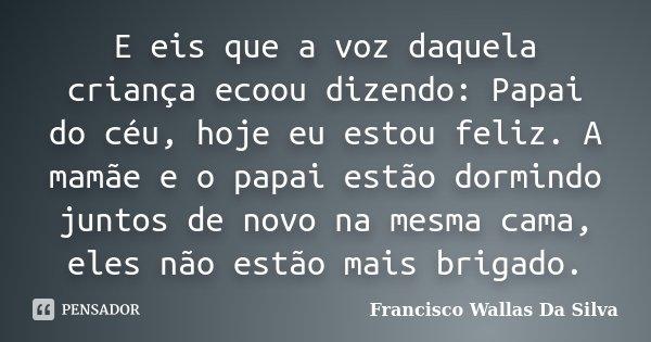 E eis que a voz daquela criança ecoou dizendo: Papai do céu, hoje eu estou feliz. A mamãe e o papai estão dormindo juntos de novo na mesma cama, eles não estão ... Frase de Francisco Wallas Da Silva.