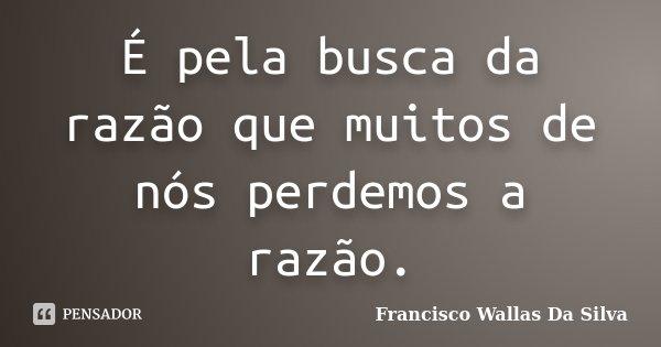 É pela busca da razão que muitos de nós perdemos a razão.... Frase de Francisco Wallas Da Silva.