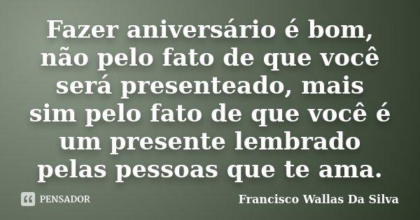 Fazer aniversário é bom, não pelo fato de que você será presenteado, mais sim pelo fato de que você é um presente lembrado pelas pessoas que te ama.... Frase de Francisco Wallas Da Silva.