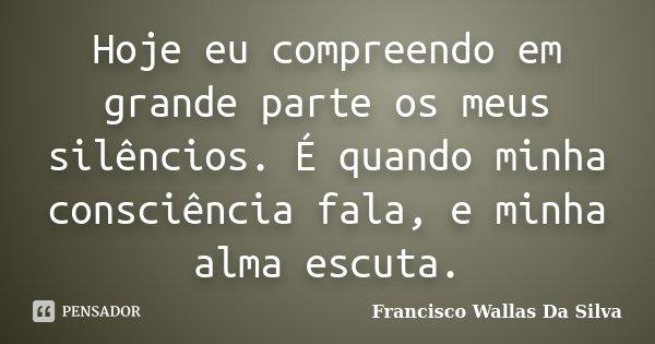Hoje eu compreendo em grande parte os meus silêncios. É quando minha consciência fala, e minha alma escuta.... Frase de Francisco Wallas Da Silva.