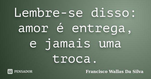Lembre-se disso: amor é entrega, e jamais uma troca.... Frase de Francisco Wallas Da Silva.