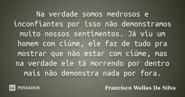 Na verdade somos medrosos e inconfiantes por isso não demonstramos muito nossos sentimentos. Já viu um homem com ciúme, ele faz de tudo pra mostrar que não esta... Frase de Francisco Wallas Da Silva.